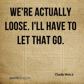 Charlie Weis Jr - We're actually loose. I'll have to let that go.