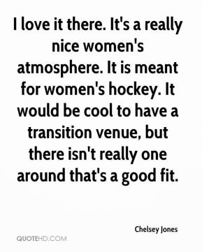 Chelsey Jones - I love it there. It's a really nice women's atmosphere. It is meant for women's hockey. It would be cool to have a transition venue, but there isn't really one around that's a good fit.