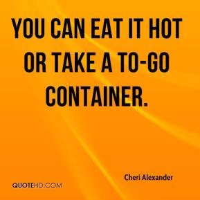 You can eat it hot or take a to-go container.