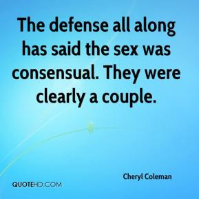 Cheryl Coleman - The defense all along has said the sex was consensual. They were clearly a couple.