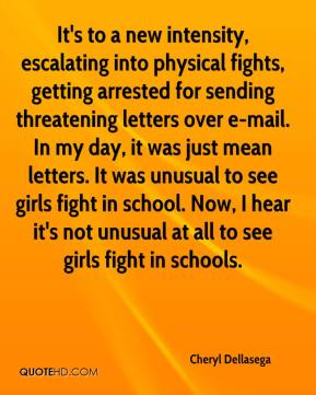 Cheryl Dellasega - It's to a new intensity, escalating into physical fights, getting arrested for sending threatening letters over e-mail. In my day, it was just mean letters. It was unusual to see girls fight in school. Now, I hear it's not unusual at all to see girls fight in schools.