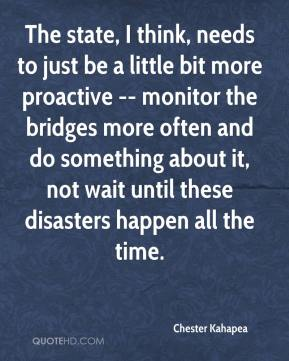 Chester Kahapea - The state, I think, needs to just be a little bit more proactive -- monitor the bridges more often and do something about it, not wait until these disasters happen all the time.
