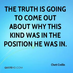Chett Crellin - The truth is going to come out about why this kind was in the position he was in.