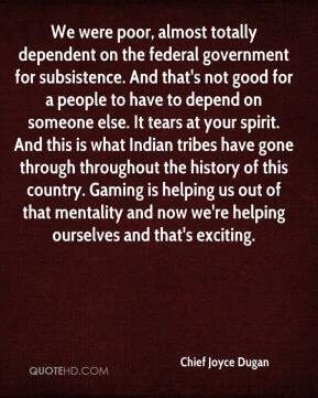 Chief Joyce Dugan - We were poor, almost totally dependent on the federal government for subsistence. And that's not good for a people to have to depend on someone else. It tears at your spirit. And this is what Indian tribes have gone through throughout the history of this country. Gaming is helping us out of that mentality and now we're helping ourselves and that's exciting.