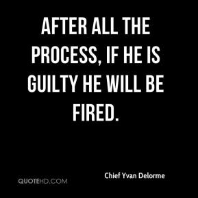 Chief Yvan Delorme - After all the process, if he is guilty he will be fired.