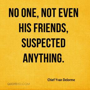 Chief Yvan Delorme - No one, not even his friends, suspected anything.