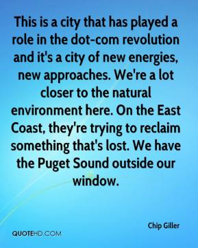 This is a city that has played a role in the dot-com revolution and it's a city of new energies, new approaches. We're a lot closer to the natural environment here. On the East Coast, they're trying to reclaim something that's lost. We have the Puget Sound outside our window.