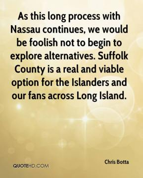 Chris Botta - As this long process with Nassau continues, we would be foolish not to begin to explore alternatives. Suffolk County is a real and viable option for the Islanders and our fans across Long Island.