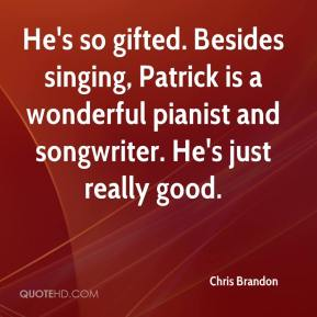 Chris Brandon - He's so gifted. Besides singing, Patrick is a wonderful pianist and songwriter. He's just really good.