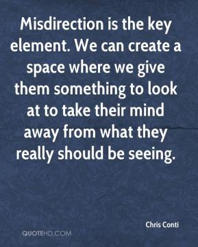 Chris Conti - Misdirection is the key element. We can create a space where we give them something to look at to take their mind away from what they really should be seeing.