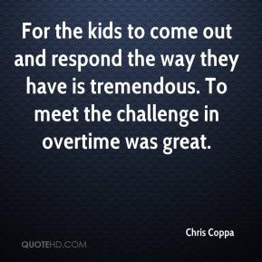 Chris Coppa - For the kids to come out and respond the way they have is tremendous. To meet the challenge in overtime was great.