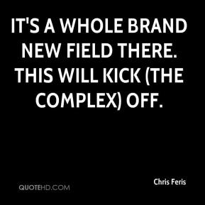 Chris Feris - It's a whole brand new field there. This will kick (the complex) off.