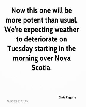 Chris Fogerty - Now this one will be more potent than usual. We're expecting weather to deteriorate on Tuesday starting in the morning over Nova Scotia.