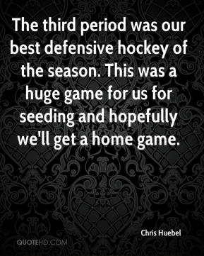 Chris Huebel - The third period was our best defensive hockey of the season. This was a huge game for us for seeding and hopefully we'll get a home game.