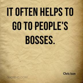 Chris Ison - It often helps to go to people's bosses.
