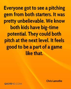 Chris Lamothe - Everyone got to see a pitching gem from both starters. It was pretty unbelievable. We know both kids have big-time potential. They could both pitch at the next level. It feels good to be a part of a game like that.