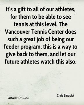 Chris Linquist - It's a gift to all of our athletes, for them to be able to see tennis at this level. The Vancouver Tennis Center does such a great job of being our feeder program, this is a way to give back to them, and let our future athletes watch this also.