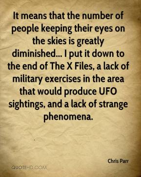Chris Parr - It means that the number of people keeping their eyes on the skies is greatly diminished... I put it down to the end of The X Files, a lack of military exercises in the area that would produce UFO sightings, and a lack of strange phenomena.