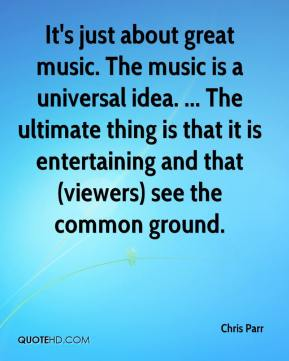 Chris Parr - It's just about great music. The music is a universal idea. ... The ultimate thing is that it is entertaining and that (viewers) see the common ground.