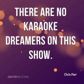 Chris Parr - There are no karaoke dreamers on this show.