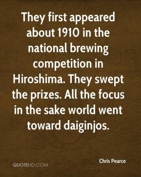 Chris Pearce - They first appeared about 1910 in the national brewing competition in Hiroshima. They swept the prizes. All the focus in the sake world went toward daiginjos.
