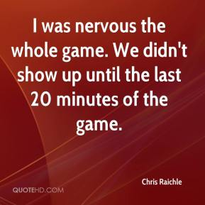 Chris Raichle - I was nervous the whole game. We didn't show up until the last 20 minutes of the game.