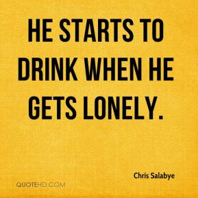 Chris Salabye - He starts to drink when he gets lonely.