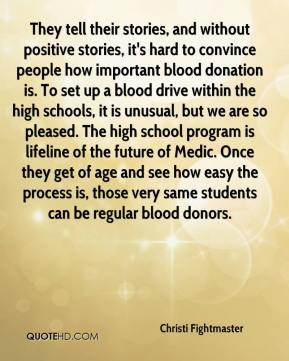Christi Fightmaster - They tell their stories, and without positive stories, it's hard to convince people how important blood donation is. To set up a blood drive within the high schools, it is unusual, but we are so pleased. The high school program is lifeline of the future of Medic. Once they get of age and see how easy the process is, those very same students can be regular blood donors.