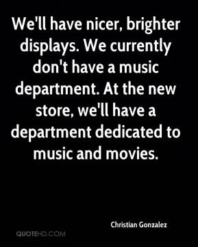Christian Gonzalez - We'll have nicer, brighter displays. We currently don't have a music department. At the new store, we'll have a department dedicated to music and movies.