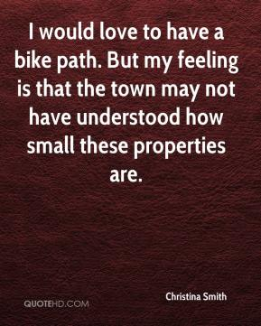 Christina Smith - I would love to have a bike path. But my feeling is that the town may not have understood how small these properties are.
