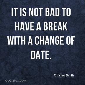 It is not bad to have a break with a change of date.
