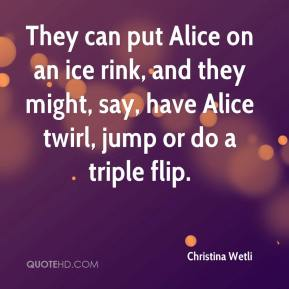 Christina Wetli - They can put Alice on an ice rink, and they might, say, have Alice twirl, jump or do a triple flip.