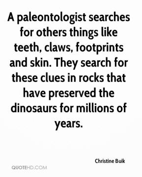 Christine Buik - A paleontologist searches for others things like teeth, claws, footprints and skin. They search for these clues in rocks that have preserved the dinosaurs for millions of years.