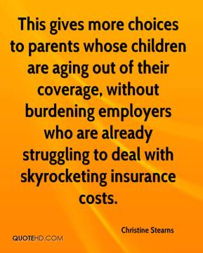 Christine Stearns - This gives more choices to parents whose children are aging out of their coverage, without burdening employers who are already struggling to deal with skyrocketing insurance costs.