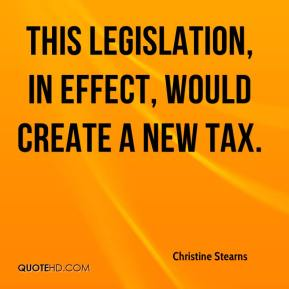 Christine Stearns - This legislation, in effect, would create a new tax.