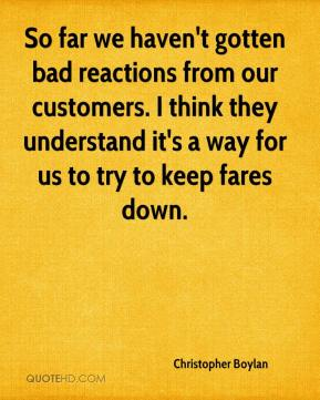 Christopher Boylan - So far we haven't gotten bad reactions from our customers. I think they understand it's a way for us to try to keep fares down.