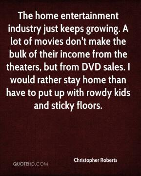 Christopher Roberts - The home entertainment industry just keeps growing. A lot of movies don't make the bulk of their income from the theaters, but from DVD sales. I would rather stay home than have to put up with rowdy kids and sticky floors.