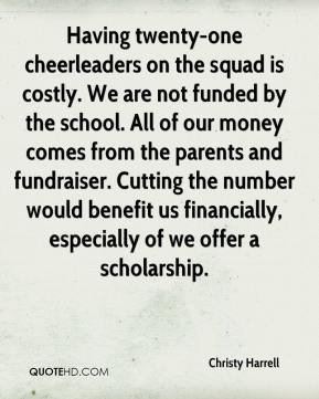 Christy Harrell - Having twenty-one cheerleaders on the squad is costly. We are not funded by the school. All of our money comes from the parents and fundraiser. Cutting the number would benefit us financially, especially of we offer a scholarship.