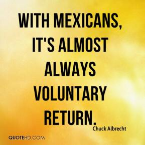 Chuck Albrecht - With Mexicans, it's almost always voluntary return.