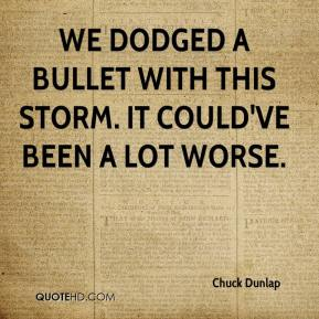 Chuck Dunlap - We dodged a bullet with this storm. It could've been a lot worse.