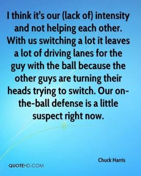 Chuck Harris - I think it's our (lack of) intensity and not helping each other. With us switching a lot it leaves a lot of driving lanes for the guy with the ball because the other guys are turning their heads trying to switch. Our on-the-ball defense is a little suspect right now.