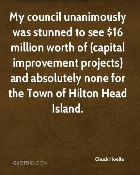 Chuck Hoelle - My council unanimously was stunned to see $16 million worth of (capital improvement projects) and absolutely none for the Town of Hilton Head Island.