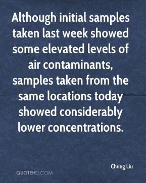 Chung Liu - Although initial samples taken last week showed some elevated levels of air contaminants, samples taken from the same locations today showed considerably lower concentrations.