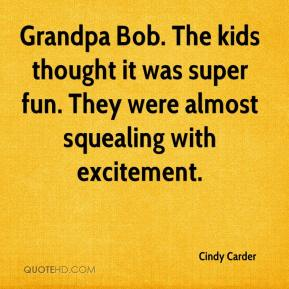 Cindy Carder - Grandpa Bob. The kids thought it was super fun. They were almost squealing with excitement.