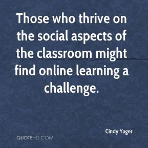 Those who thrive on the social aspects of the classroom might find online learning a challenge.