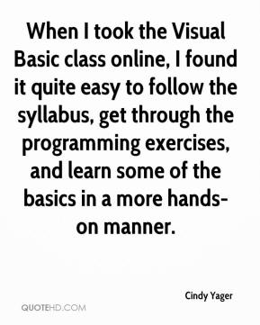 Cindy Yager - When I took the Visual Basic class online, I found it quite easy to follow the syllabus, get through the programming exercises, and learn some of the basics in a more hands-on manner.