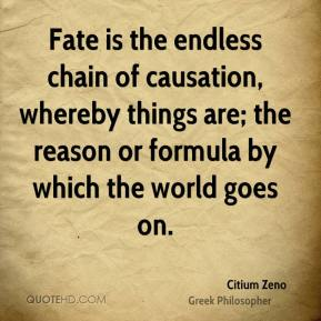 Fate is the endless chain of causation, whereby things are; the reason or formula by which the world goes on.