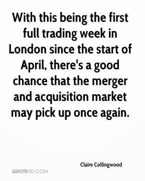 Claire Collingwood - With this being the first full trading week in London since the start of April, there's a good chance that the merger and acquisition market may pick up once again.