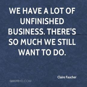 Claire Faucher - We have a lot of unfinished business. There's so much we still want to do.