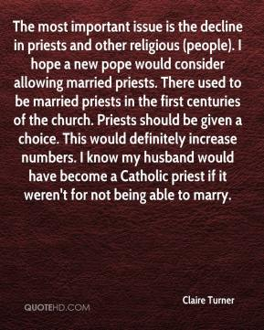 Claire Turner - The most important issue is the decline in priests and other religious (people). I hope a new pope would consider allowing married priests. There used to be married priests in the first centuries of the church. Priests should be given a choice. This would definitely increase numbers. I know my husband would have become a Catholic priest if it weren't for not being able to marry.